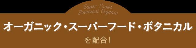 オーガニック・スーパーフード・ボタニカルを配合!